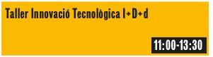 Taller innovació Tecnològica I+D+d. Diumenge 11h-13h30